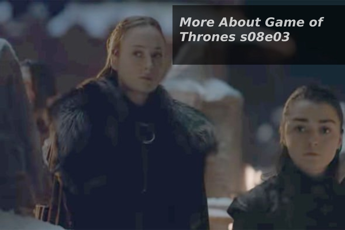 More About Game of Thrones s08e03