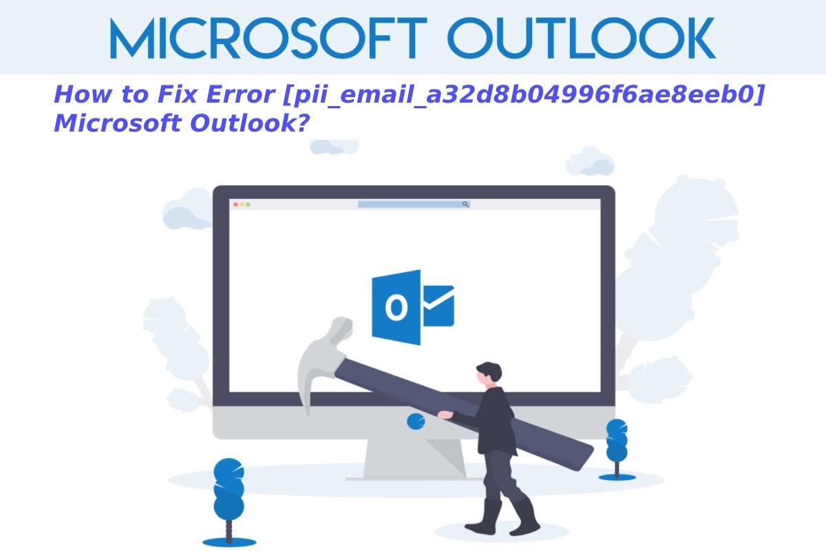 How to Fix Error pii_email_a32d8b04996f6ae8eeb0 Microsoft Outlook?