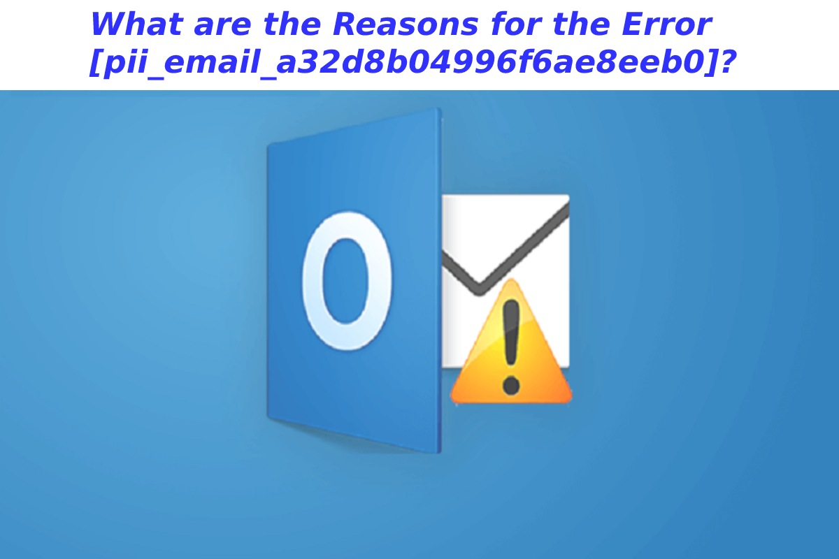 What are the Reasons for the Error [pii_email_a32d8b04996f6ae8eeb0]?